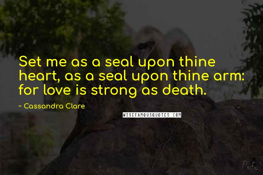Cassandra Clare quotes: Set me as a seal upon thine heart, as a seal upon thine arm: for love is strong as death.