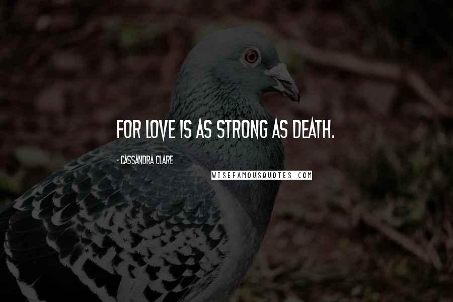 Cassandra Clare quotes: For love is as strong as death.