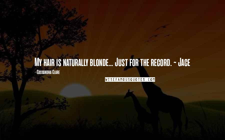 Cassandra Clare quotes: My hair is naturally blonde... Just for the record. ~ Jace