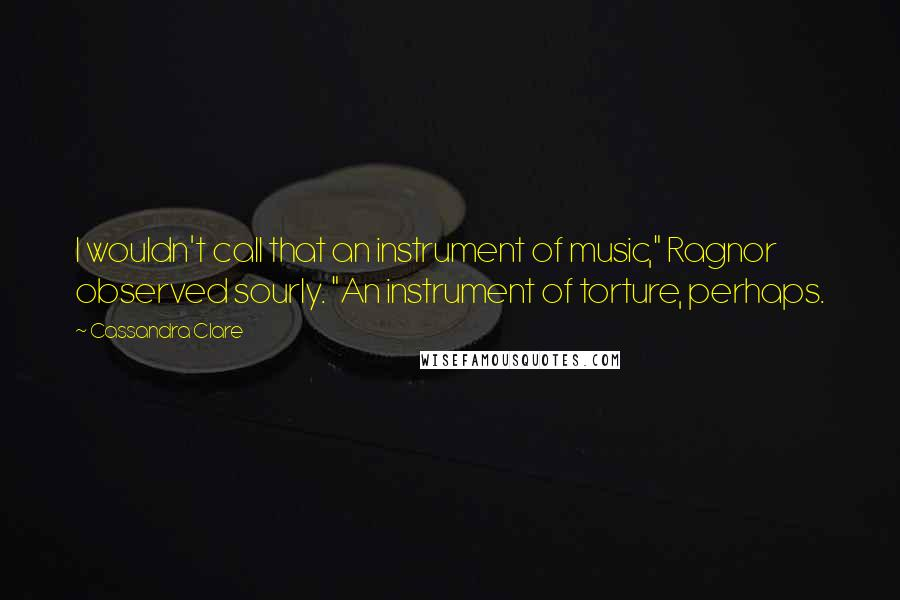"Cassandra Clare quotes: I wouldn't call that an instrument of music,"" Ragnor observed sourly. ""An instrument of torture, perhaps."