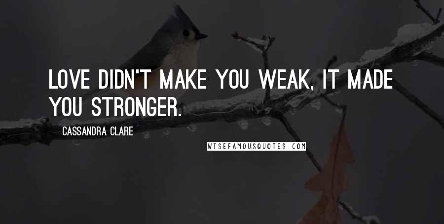 Cassandra Clare quotes: Love didn't make you weak, it made you stronger.