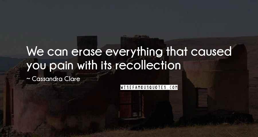 Cassandra Clare quotes: We can erase everything that caused you pain with its recollection