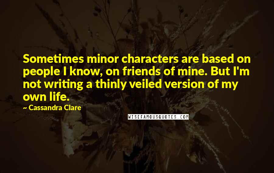 Cassandra Clare quotes: Sometimes minor characters are based on people I know, on friends of mine. But I'm not writing a thinly veiled version of my own life.