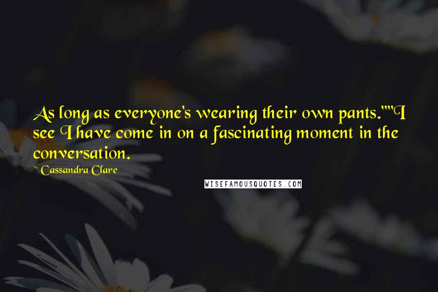 "Cassandra Clare quotes: As long as everyone's wearing their own pants.""""I see I have come in on a fascinating moment in the conversation."