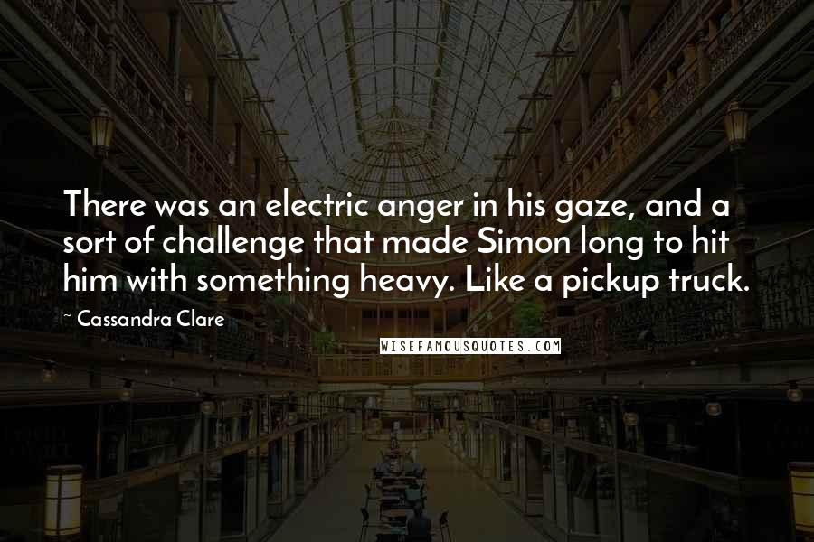 Cassandra Clare quotes: There was an electric anger in his gaze, and a sort of challenge that made Simon long to hit him with something heavy. Like a pickup truck.