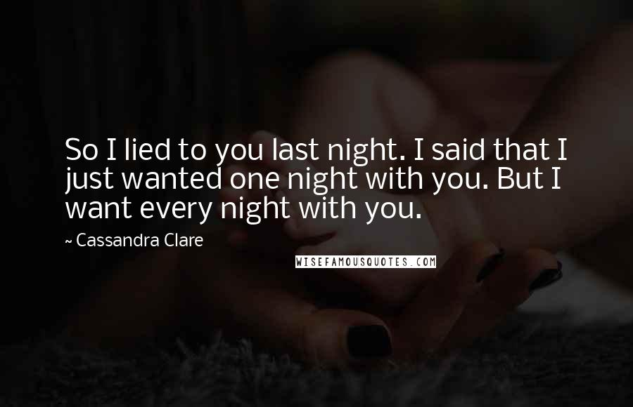 Cassandra Clare quotes: So I lied to you last night. I said that I just wanted one night with you. But I want every night with you.