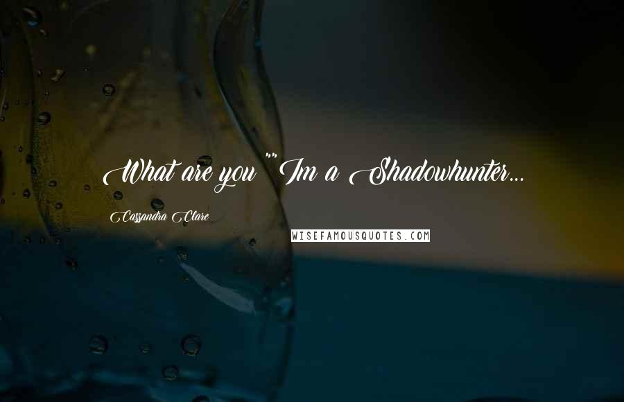 "Cassandra Clare quotes: What are you?""""Im a Shadowhunter..."