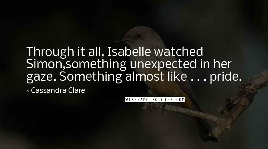 Cassandra Clare quotes: Through it all, Isabelle watched Simon,something unexpected in her gaze. Something almost like . . . pride.