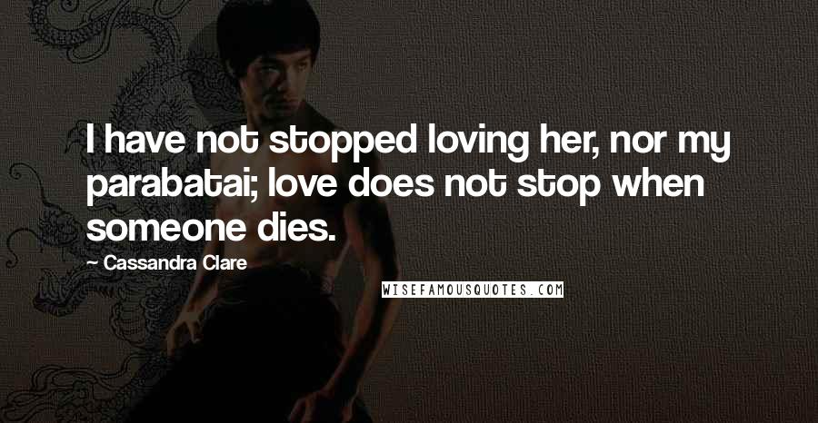 Cassandra Clare quotes: I have not stopped loving her, nor my parabatai; love does not stop when someone dies.