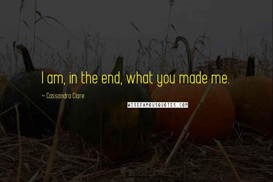Cassandra Clare quotes: I am, in the end, what you made me.