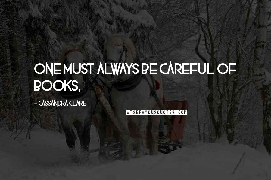 Cassandra Clare quotes: One must always be careful of books,