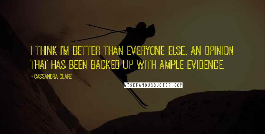 Cassandra Clare quotes: I think I'm better than everyone else. An opinion that has been backed up with ample evidence.