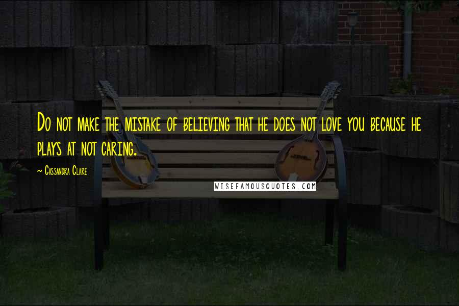 Cassandra Clare quotes: Do not make the mistake of believing that he does not love you because he plays at not caring.