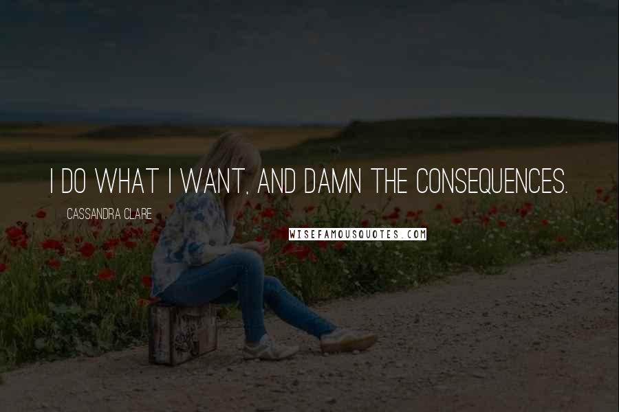 Cassandra Clare quotes: I do what I want, and damn the consequences.