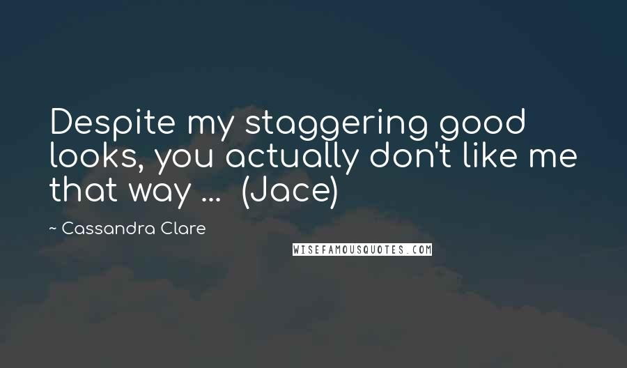 Cassandra Clare quotes: Despite my staggering good looks, you actually don't like me that way ... (Jace)