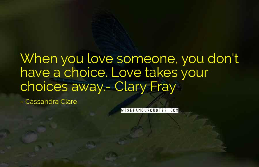 Cassandra Clare quotes: When you love someone, you don't have a choice. Love takes your choices away.- Clary Fray