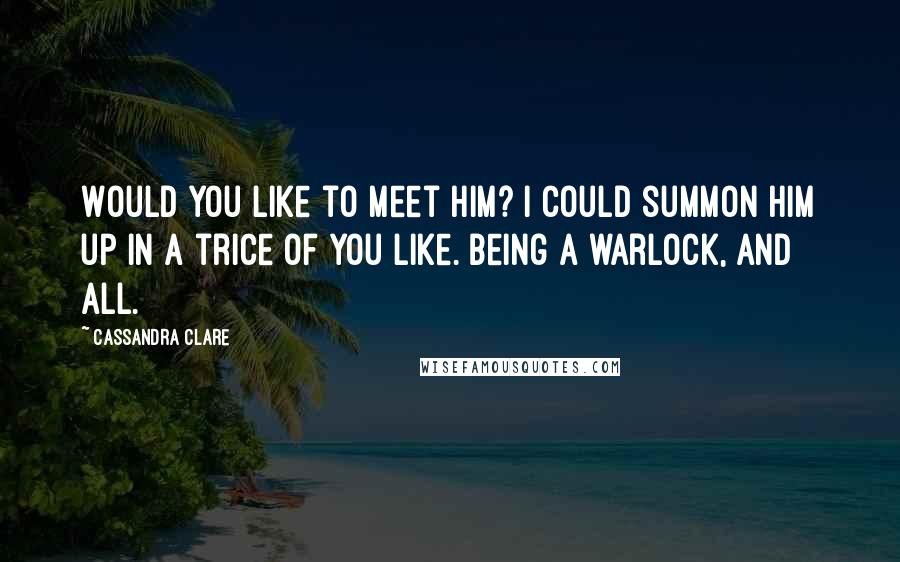 Cassandra Clare quotes: Would you like to meet him? I could summon him up in a trice of you like. Being a warlock, and all.