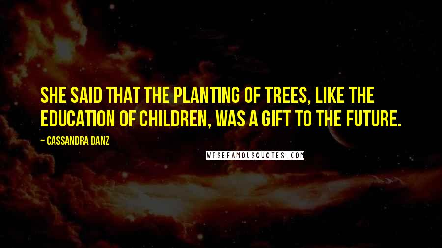 Cassandra Danz quotes: She said that the planting of trees, like the education of children, was a gift to the future.