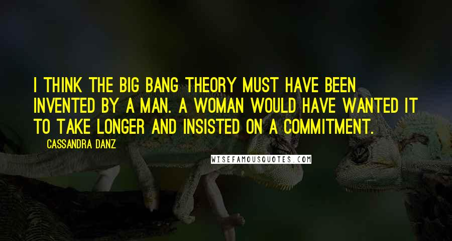 Cassandra Danz quotes: I think the Big Bang theory must have been invented by a man. A woman would have wanted it to take longer and insisted on a commitment.