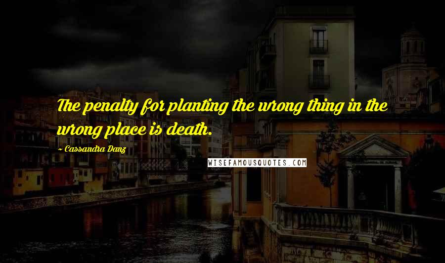 Cassandra Danz quotes: The penalty for planting the wrong thing in the wrong place is death.