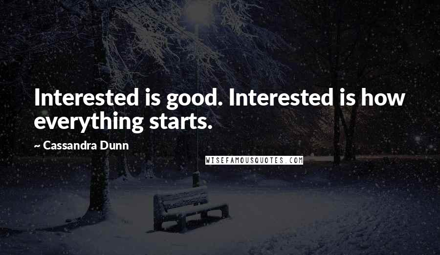 Cassandra Dunn quotes: Interested is good. Interested is how everything starts.