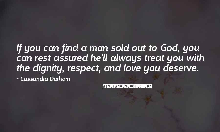 Cassandra Durham quotes: If you can find a man sold out to God, you can rest assured he'll always treat you with the dignity, respect, and love you deserve.