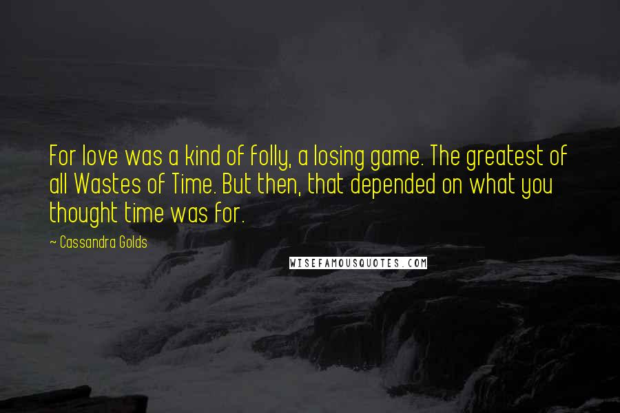 Cassandra Golds quotes: For love was a kind of folly, a losing game. The greatest of all Wastes of Time. But then, that depended on what you thought time was for.