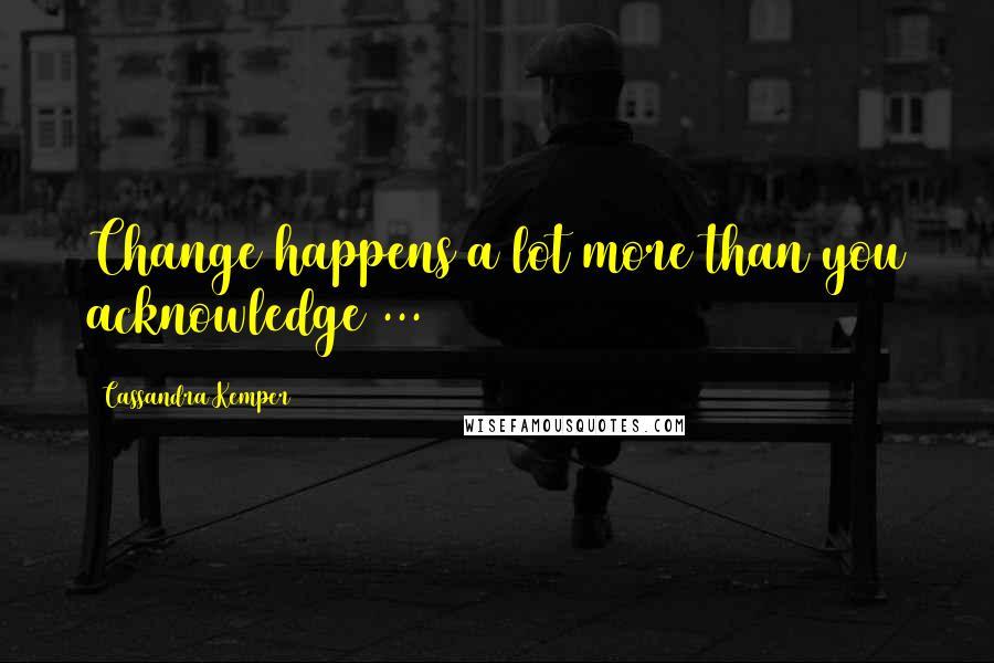 Cassandra Kemper quotes: Change happens a lot more than you acknowledge ...