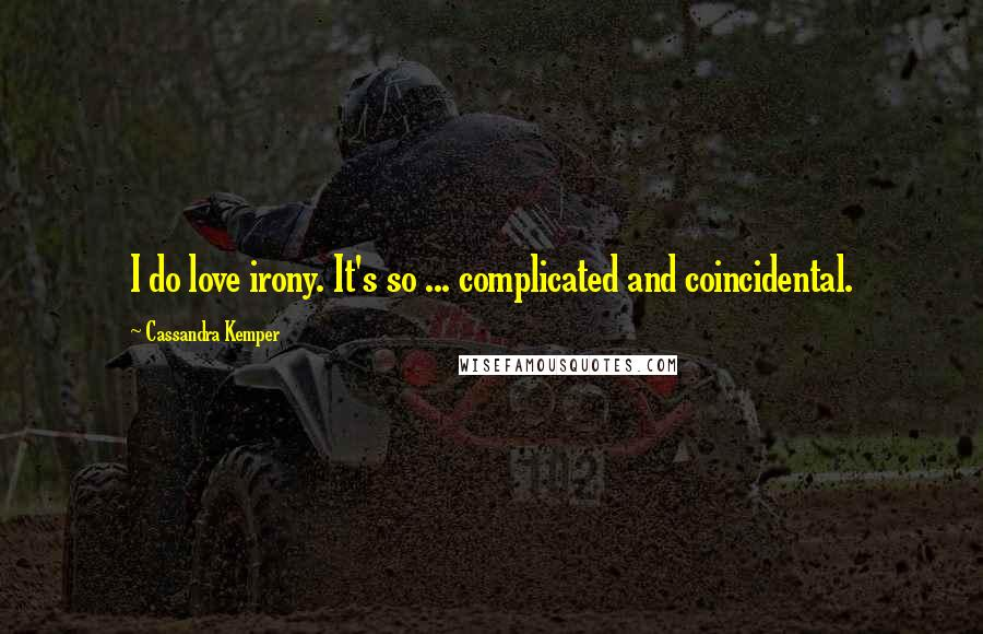 Cassandra Kemper quotes: I do love irony. It's so ... complicated and coincidental.