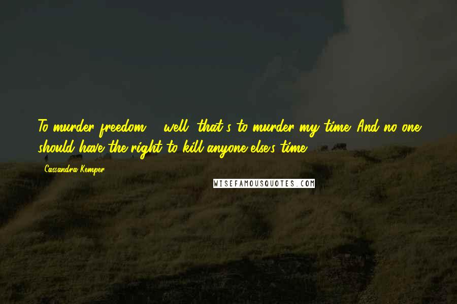 Cassandra Kemper quotes: To murder freedom ... well, that's to murder my time. And no one should have the right to kill anyone else's time.