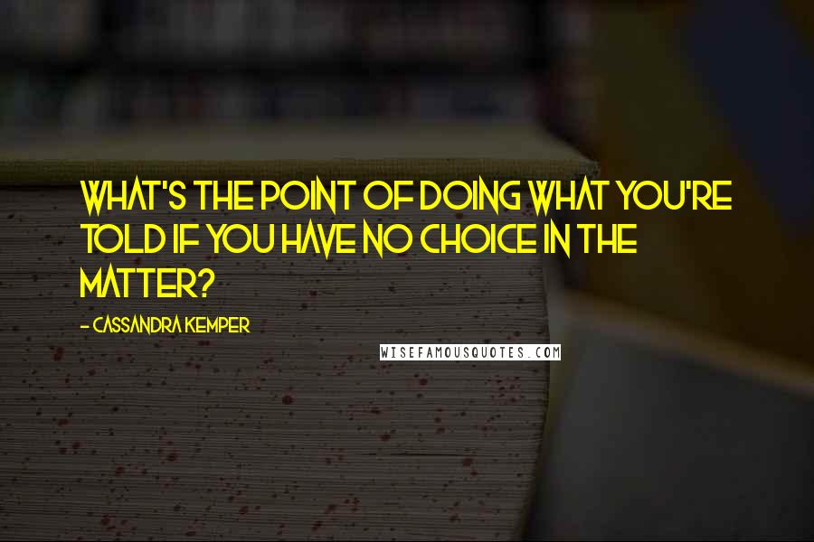 Cassandra Kemper quotes: What's the point of doing what you're told if you have no choice in the matter?