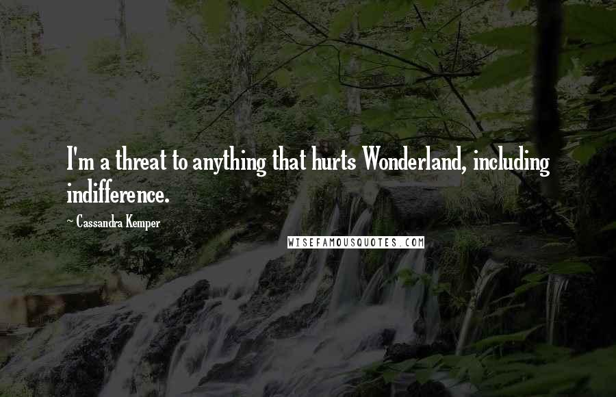 Cassandra Kemper quotes: I'm a threat to anything that hurts Wonderland, including indifference.