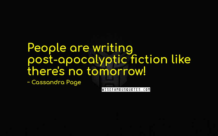 Cassandra Page quotes: People are writing post-apocalyptic fiction like there's no tomorrow!