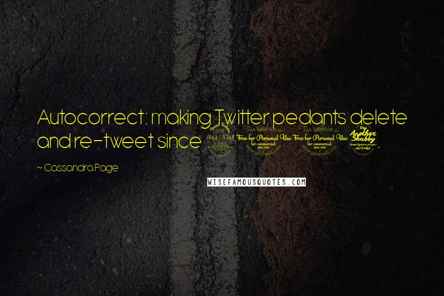 Cassandra Page quotes: Autocorrect: making Twitter pedants delete and re-tweet since 2007.