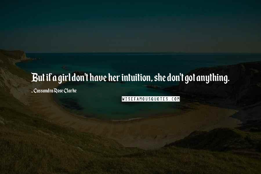 Cassandra Rose Clarke quotes: But if a girl don't have her intuition, she don't got anything.