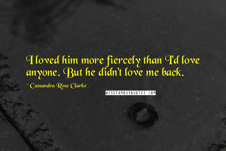 Cassandra Rose Clarke quotes: I loved him more fiercely than I'd love anyone. But he didn't love me back.
