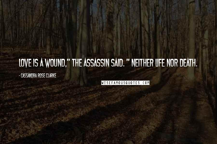 """Cassandra Rose Clarke quotes: Love is a wound,"""" the assassin said. """" Neither life nor death."""