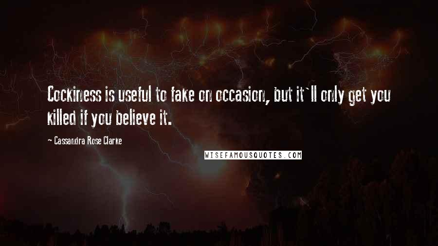 Cassandra Rose Clarke quotes: Cockiness is useful to fake on occasion, but it'll only get you killed if you believe it.