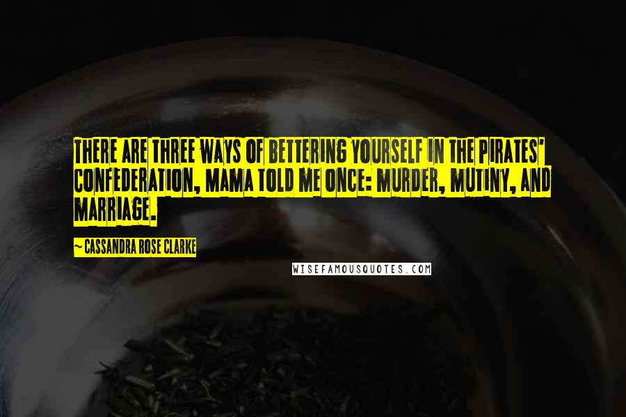 Cassandra Rose Clarke quotes: There are three ways of bettering yourself in the Pirates' Confederation, Mama told me once: murder, mutiny, and marriage.