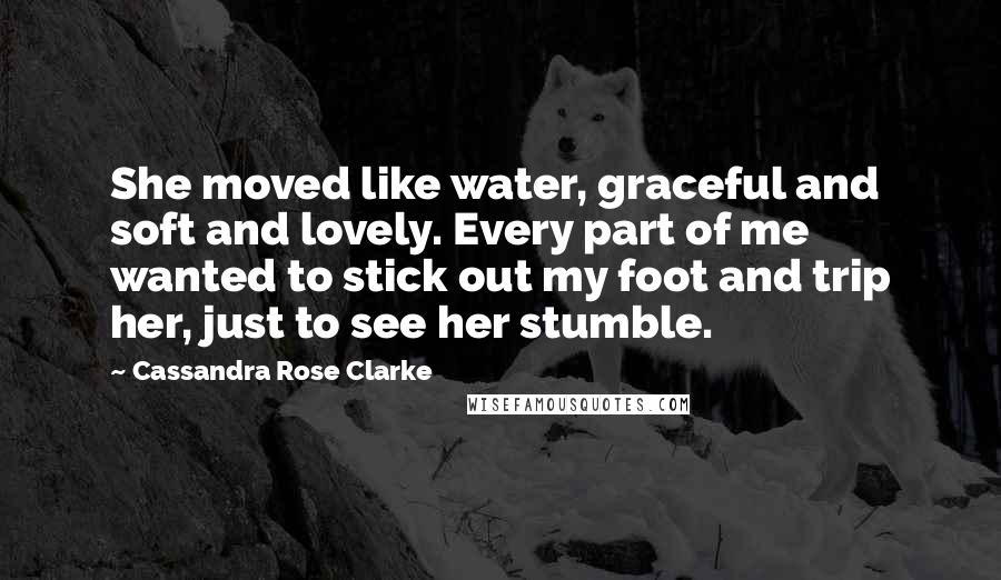 Cassandra Rose Clarke quotes: She moved like water, graceful and soft and lovely. Every part of me wanted to stick out my foot and trip her, just to see her stumble.