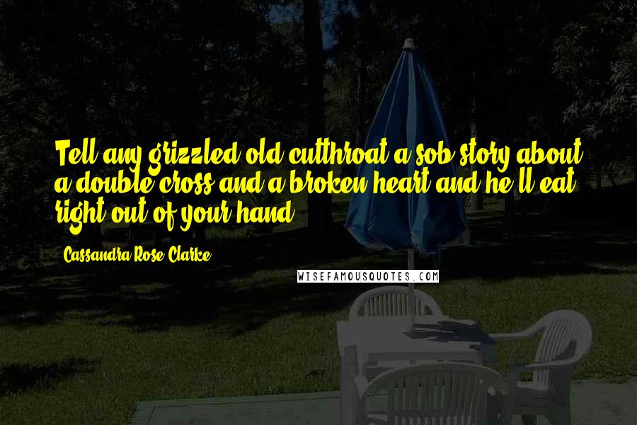 Cassandra Rose Clarke quotes: Tell any grizzled old cutthroat a sob story about a double-cross and a broken heart and he'll eat right out of your hand.