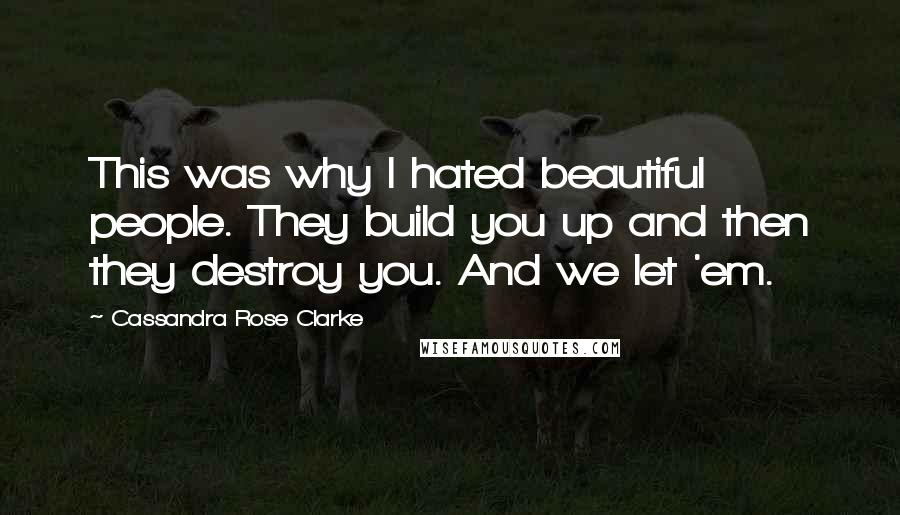 Cassandra Rose Clarke quotes: This was why I hated beautiful people. They build you up and then they destroy you. And we let 'em.