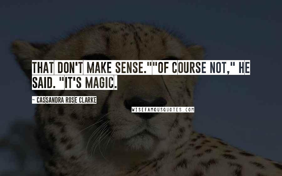 """Cassandra Rose Clarke quotes: That don't make sense.""""""""Of course not,"""" he said. """"It's magic."""