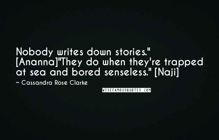 """Cassandra Rose Clarke quotes: Nobody writes down stories."""" [Ananna]""""They do when they're trapped at sea and bored senseless."""" [Naji]"""