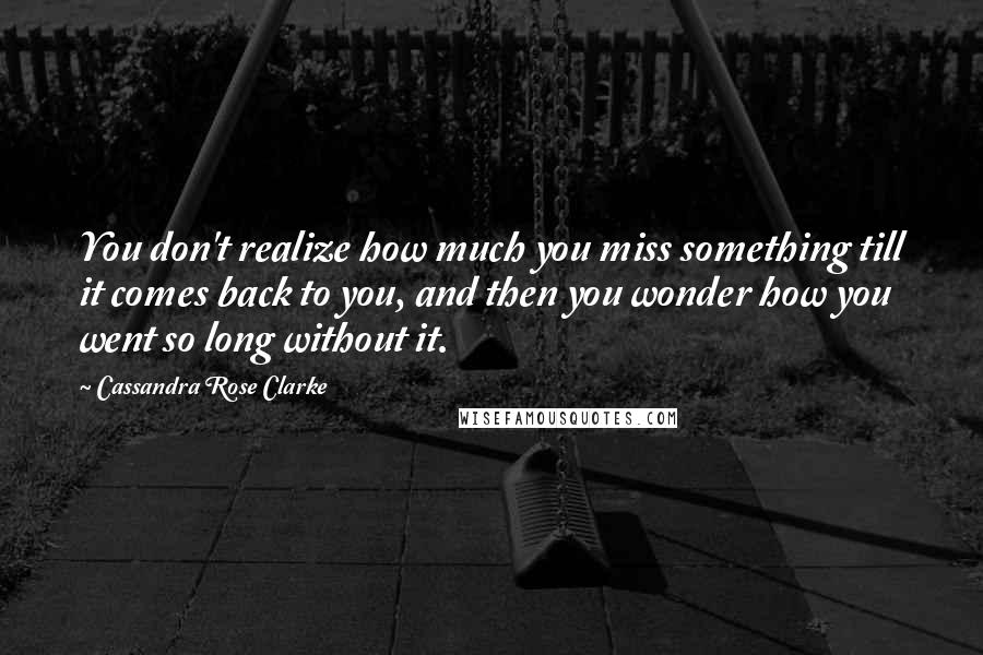 Cassandra Rose Clarke quotes: You don't realize how much you miss something till it comes back to you, and then you wonder how you went so long without it.