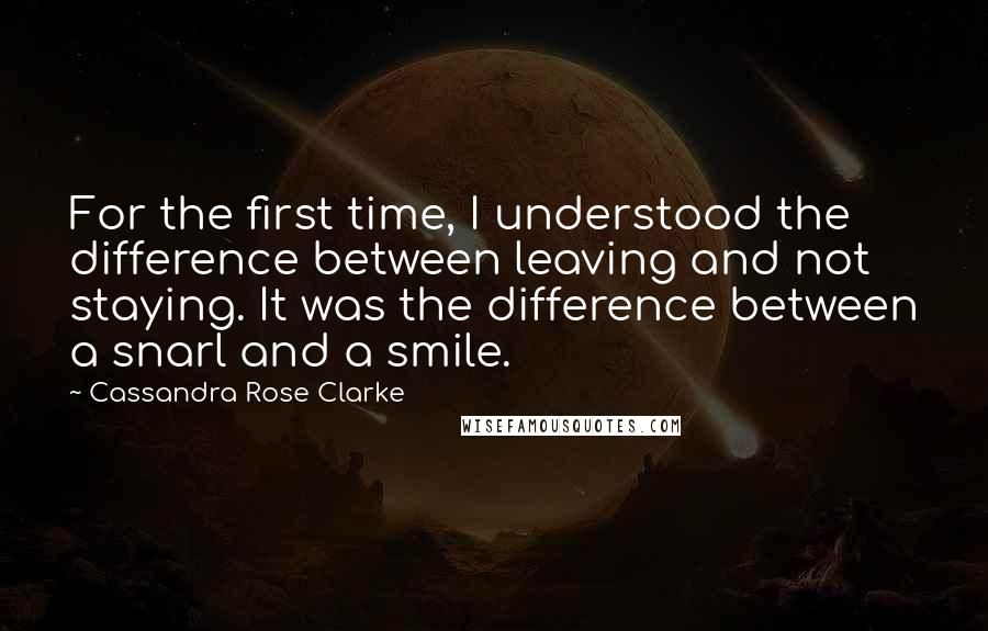 Cassandra Rose Clarke quotes: For the first time, I understood the difference between leaving and not staying. It was the difference between a snarl and a smile.