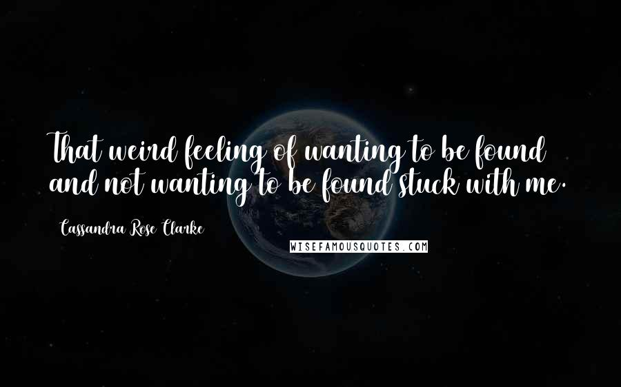 Cassandra Rose Clarke quotes: That weird feeling of wanting to be found and not wanting to be found stuck with me.