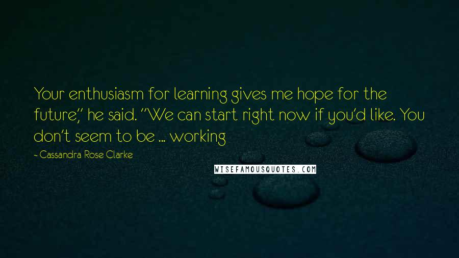 """Cassandra Rose Clarke quotes: Your enthusiasm for learning gives me hope for the future,"""" he said. """"We can start right now if you'd like. You don't seem to be ... working"""