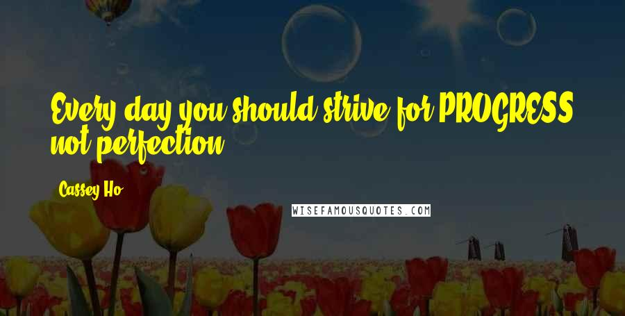 Cassey Ho quotes: Every day you should strive for PROGRESS not perfection.
