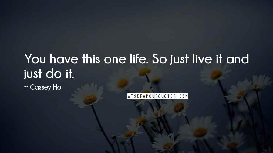 Cassey Ho quotes: You have this one life. So just live it and just do it.